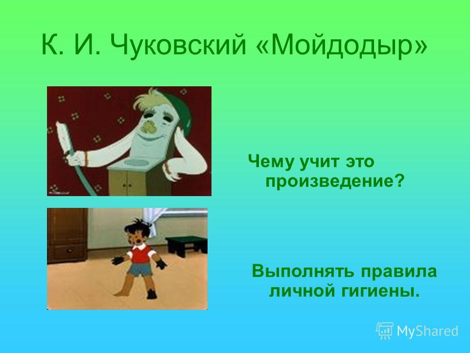 К. И. Чуковский «Мойдодыр» Чему учит это произведение? Выполнять правила личной гигиены.