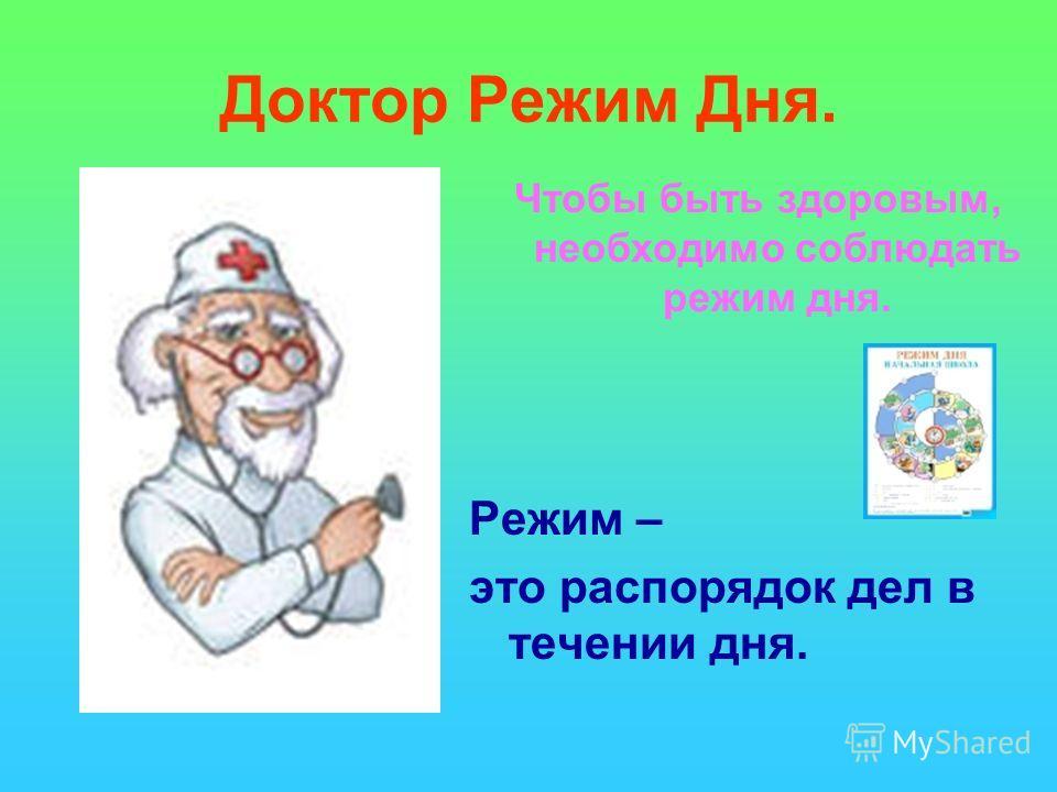 Доктор Режим Дня. Режим – это распорядок дел в течении дня. Чтобы быть здоровым, необходимо соблюдать режим дня.