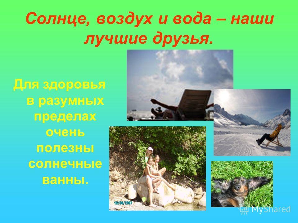 Солнце, воздух и вода – наши лучшие друзья. Для здоровья в разумных пределах очень полезны солнечные ванны.