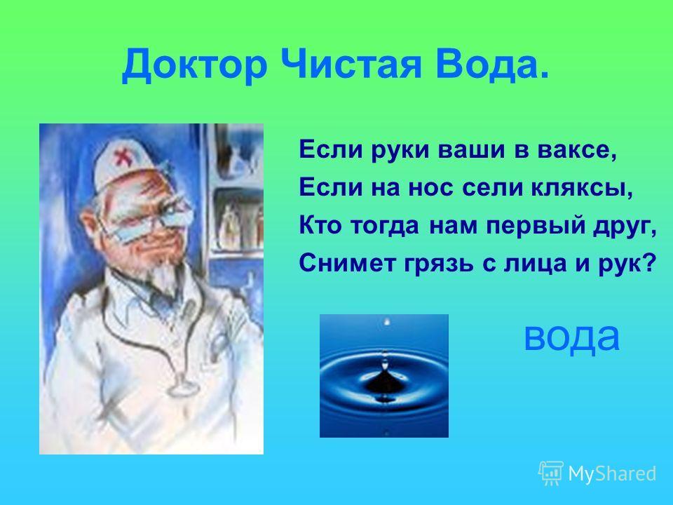 Доктор Чистая Вода. Если руки ваши в ваксе, Если на нос сели кляксы, Кто тогда нам первый друг, Снимет грязь с лица и рук? вода