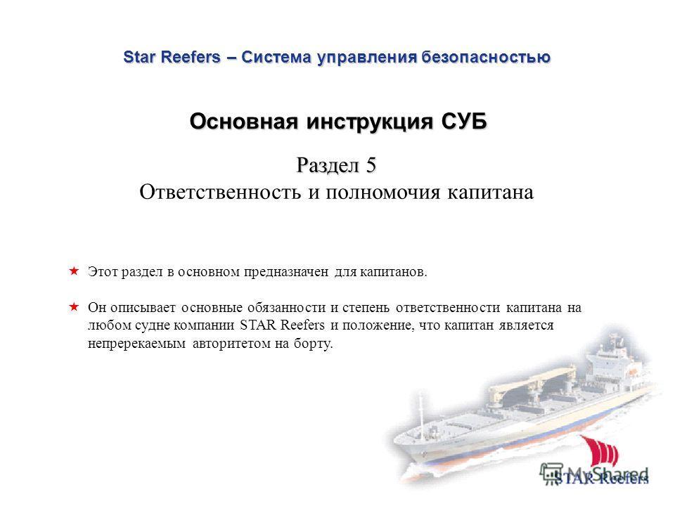 Star Reefers – Система управления безопасностью Раздел 5 Ответственность и полномочия капитана Этот раздел в основном предназначен для капитанов. Он описывает основные обязанности и степень ответственности капитана на любом судне компании STAR Reefer