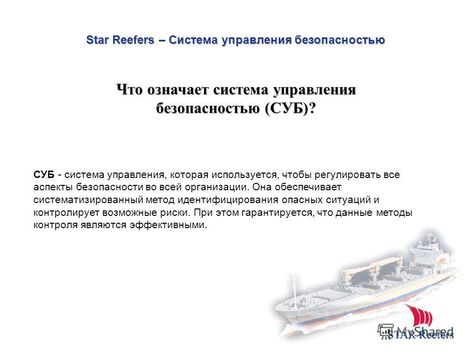 Star Reefers – Система управления безопасностью СУБ - система управления, которая используется, чтобы регулировать все аспекты безопасности во всей организации. Она обеспечивает систематизированный метод идентифицирования опасных ситуаций и контролир