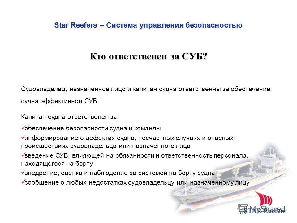 Star Reefers – Система управления безопасностью Судовладелец, назначенное лицо и капитан судна ответственны за обеспечение судна эффективной СУБ. Капитан судна ответственен за: oбеспечeние безопасности судна и команды информирование о дефектах судна,