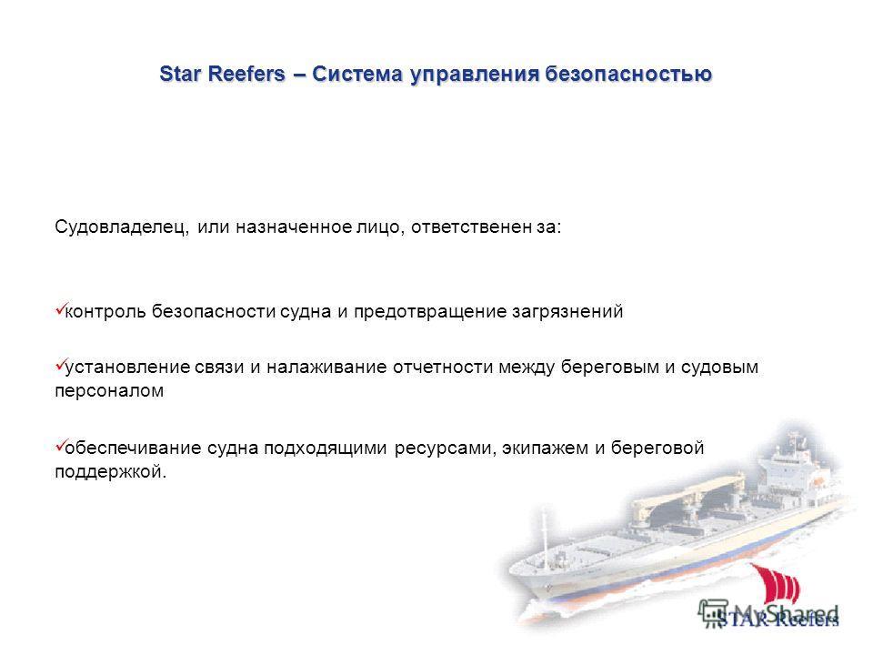Star Reefers – Система управления безопасностью Судовладелец, или назначенное лицо, ответственен за: контроль безопасности судна и предотвращение загрязнений установление связи и налаживание отчетности между береговым и судовым персоналом обеспечиван