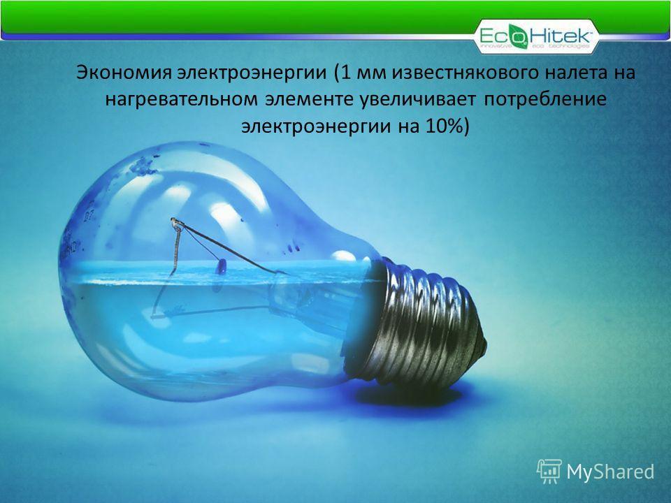 Экономия электроэнергии (1 мм известнякового налета на нагревательном элементе увеличивает потребление электроэнергии на 10%)