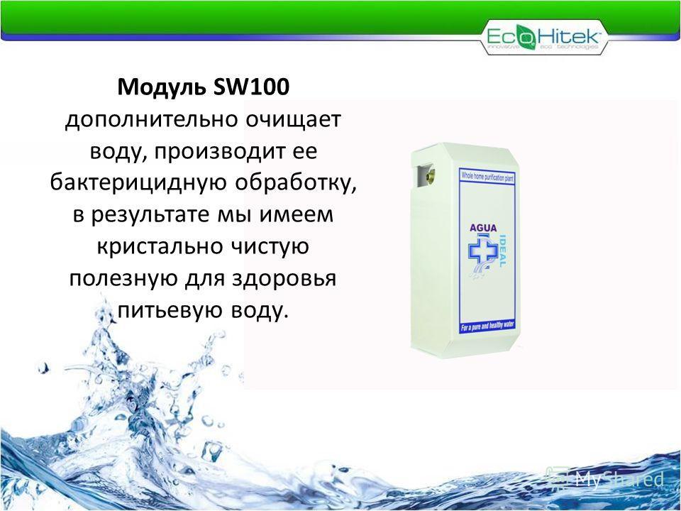 Модуль SW100 дополнительно очищает воду, производит ее бактерицидную обработку, в результате мы имеем кристально чистую полезную для здоровья питьевую воду.