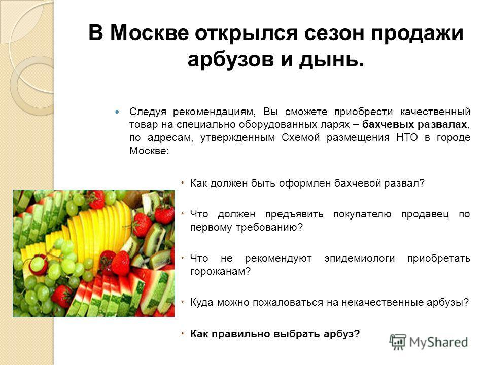 В Москве открылся сезон продажи арбузов и дынь. Следуя рекомендациям, Вы сможете приобрести качественный товар на специально оборудованных ларях – бахчевых развалах, по адресам, утвержденным Схемой размещения НТО в городе Москве: Как должен быть офор