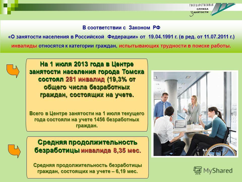 На 1 июля 2013 года в Центре занятости населения города Томска состоял 281 инвалид (19,3% от общего числа безработных граждан, состоящих на учете. Всего в Центре занятости на 1 июля текущего года состояли на учете 1456 безработных граждан. Средняя пр