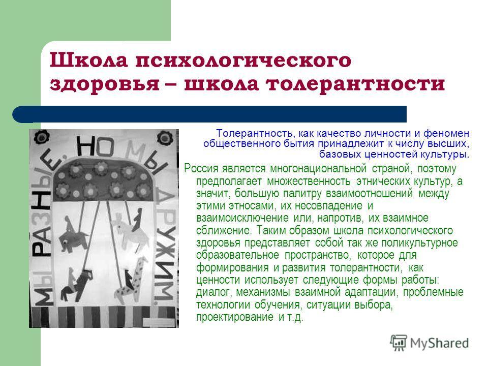 Школа психологического здоровья – школа толерантности Толерантность, как качество личности и феномен общественного бытия принадлежит к числу высших, базовых ценностей культуры. Россия является многонациональной страной, поэтому предполагает множестве