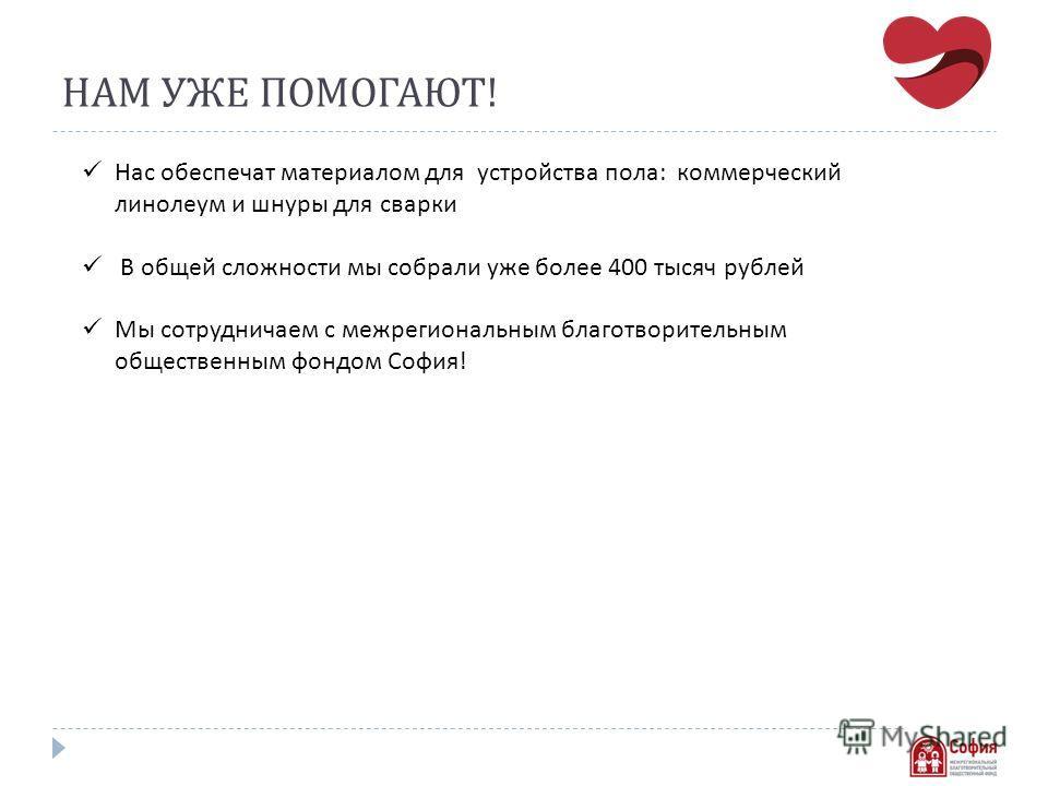 НАМ УЖЕ ПОМОГАЮТ ! Нас обеспечат материалом для устройства пола : коммерческий линолеум и шнуры для сварки В общей сложности мы собрали уже более 400 тысяч рублей Мы сотрудничаем с межрегиональным благотворительным общественным фондом София !