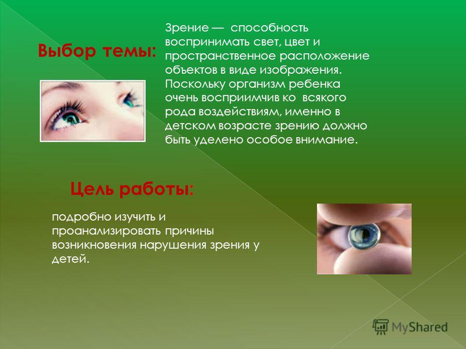 Выбор темы: Зрение способность воспринимать свет, цвет и пространственное расположение объектов в виде изображения. Поскольку организм ребенка очень восприимчив ко всякого рода воздействиям, именно в детском возрасте зрению должно быть уделено особое