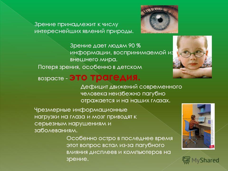 Зрение принадлежит к числу интереснейших явлений природы. Зрение дает людям 90 % информации, воспринимаемой из внешнего мира. Потеря зрения, особенно в детском возрасте - это трагедия. Дефицит движений современного человека неизбежно пагубно отражает