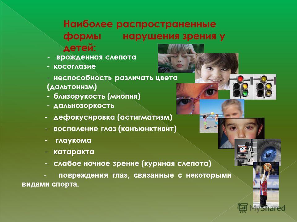 Наиболее распространенные формы нарушения зрения у детей: - врожденная слепота - косоглазие - неспособность различать цвета (дальтонизм) - близорукость (миопия) - дальнозоркость - дефокусировка (астигматизм) - глаукома - катаракта - слабое ночное зре