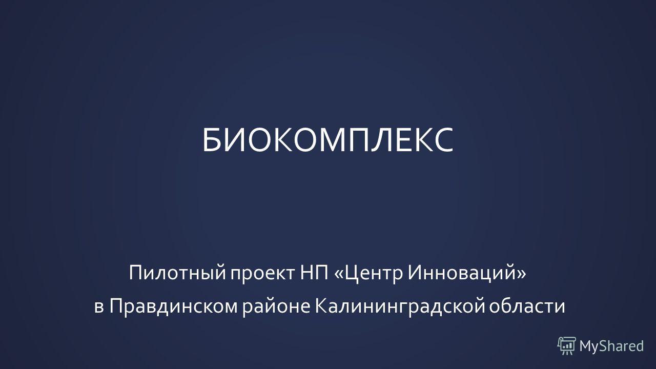 БИОКОМПЛЕКС Пилотный проект НП «Центр Инноваций» в Правдинском районе Калининградской области