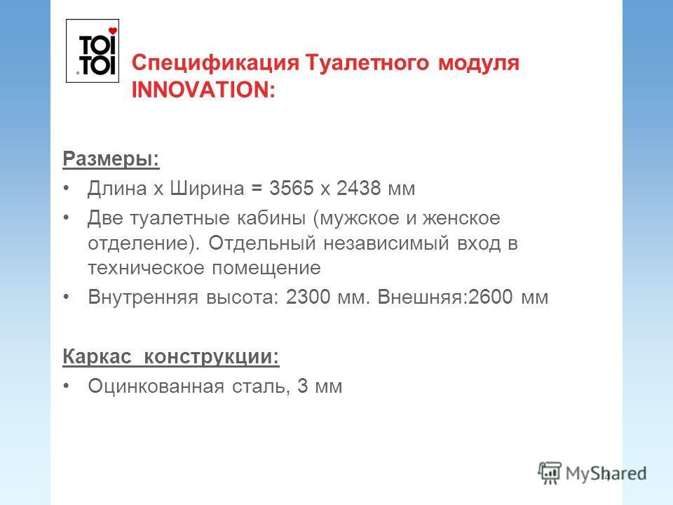 Спецификация Туалетного модуля INNOVATION: Размеры: Длина x Ширина = 3565 x 2438 мм Две туалетные кабины (мужское и женское отделение). Отдельный независимый вход в техническое помещение Внутренняя высота: 2300 мм. Внешняя:2600 мм Каркас конструкции: