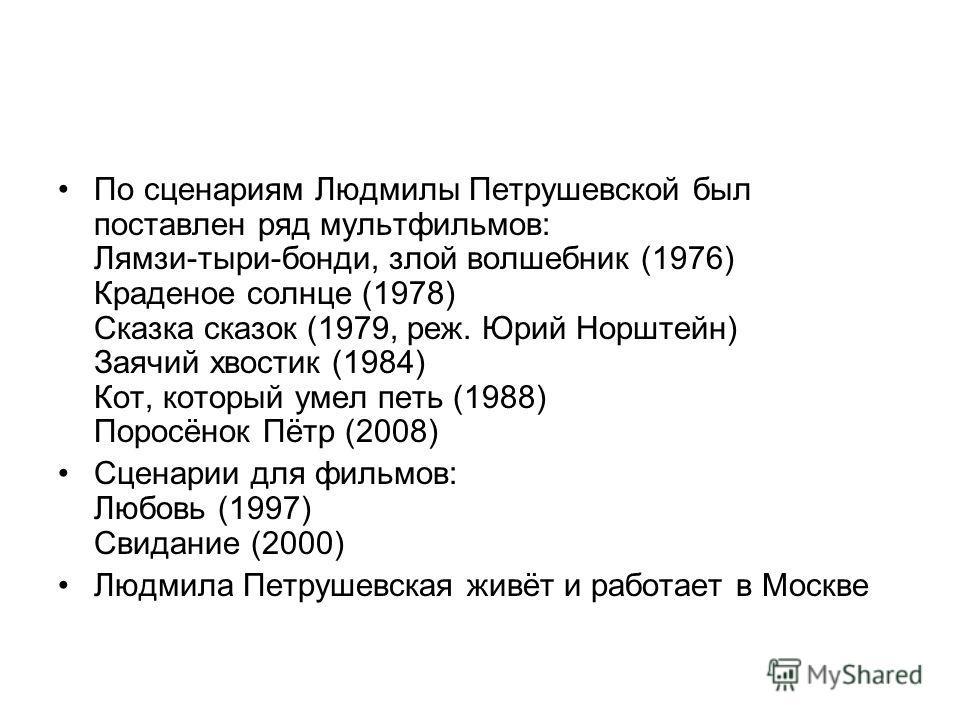 По сценариям Людмилы Петрушевской был поставлен ряд мультфильмов: Лямзи-тыри-бонди, злой волшебник (1976) Краденое солнце (1978) Сказка сказок (1979, реж. Юрий Норштейн) Заячий хвостик (1984) Кот, который умел петь (1988) Поросёнок Пётр (2008) Сценар