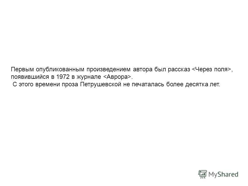 Первым опубликованным произведением автора был рассказ, появившийся в 1972 в журнале. С этого времени проза Петрушевской не печаталась более десятка лет.
