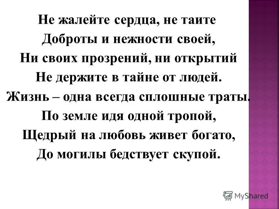 Не жалейте сердца, не таите Доброты и нежности своей, Ни своих прозрений, ни открытий Не держите в тайне от людей. Жизнь – одна всегда сплошные траты. По земле идя одной тропой, Щедрый на любовь живет богато, До могилы бедствует скупой.