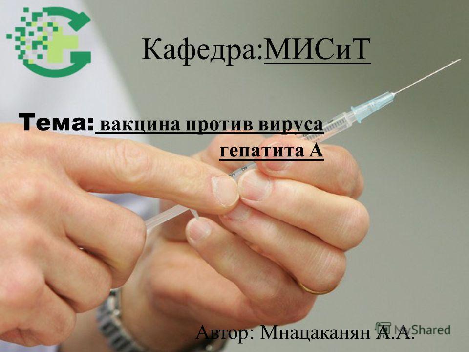 Кафедра:МИСиТ Тема: вакцина против вируса гепатита А Автор: Мнацаканян А.А.