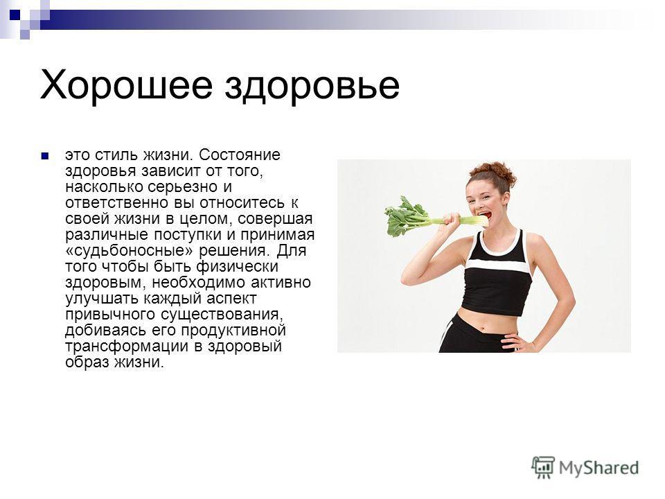 Хорошее здоровье это стиль жизни. Состояние здоровья зависит от того, насколько серьезно и ответственно вы относитесь к своей жизни в целом, совершая различные поступки и принимая «судьбоносные» решения. Для того чтобы быть физически здоровым, необхо