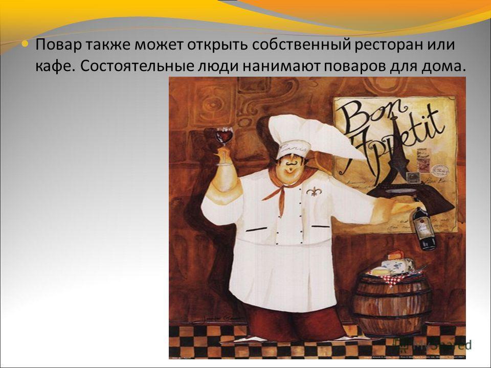 Повар также может открыть собственный ресторан или кафе. Состоятельные люди нанимают поваров для дома.
