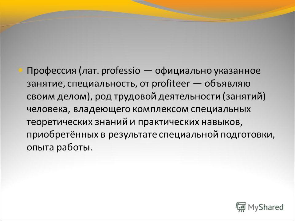 Профессия (лат. professio официально указанное занятие, специальность, от profiteer объявляю своим делом), род трудовой деятельности (занятий) человека, владеющего комплексом специальных теоретических знаний и практических навыков, приобретённых в ре