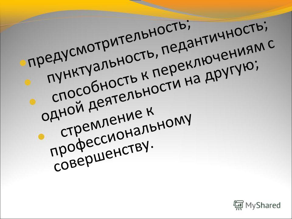 предусмотрительность; пунктуальность, педантичность; способность к переключениям с одной деятельности на другую; стремление к профессиональному совершенству.