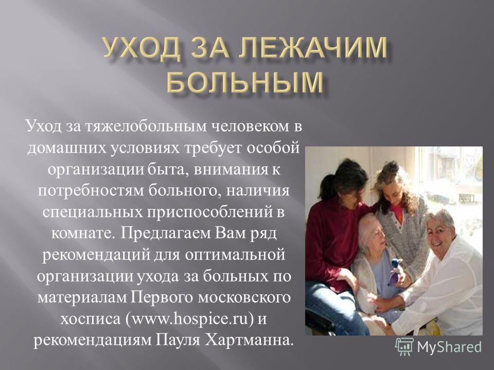 Уход за тяжелобольным человеком в домашних условиях требует особой организации быта, внимания к потребностям больного, наличия специальных приспособлений в комнате. Предлагаем Вам ряд рекомендаций для оптимальной организации ухода за больных по матер