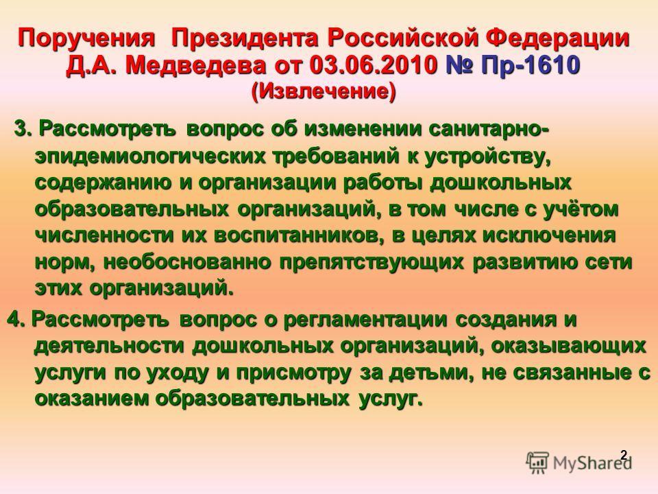Поручения Президента Российской Федерации Д.А. Медведева от 03.06.2010 Пр-1610 (Извлечение) 3. Рассмотреть вопрос об изменении санитарно- эпидемиологических требований к устройству, содержанию и организации работы дошкольных образовательных организац
