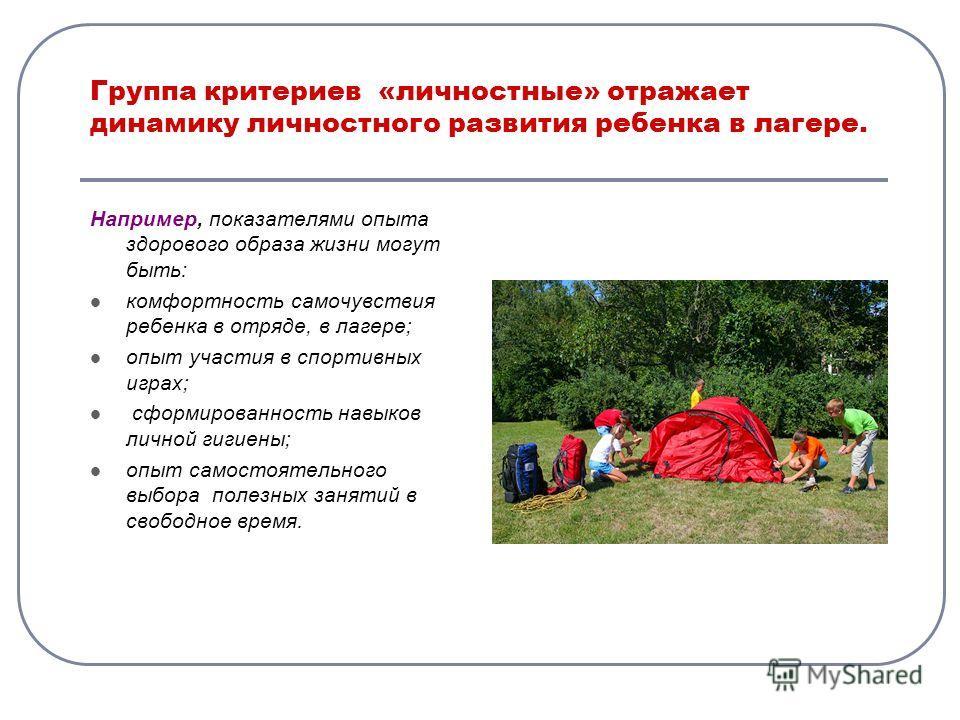 Группа критериев «личностные» отражает динамику личностного развития ребенка в лагере. Например, показателями опыта здорового образа жизни могут быть: комфортность самочувствия ребенка в отряде, в лагере; опыт участия в спортивных играх; сформированн