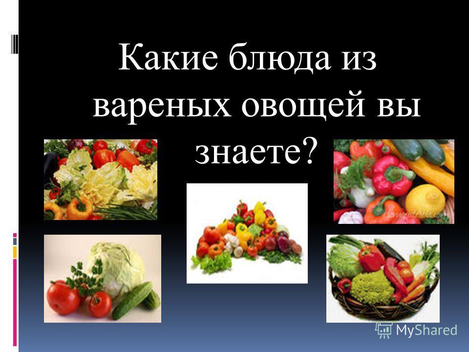 Какие блюда из вареных овощей вы знаете?