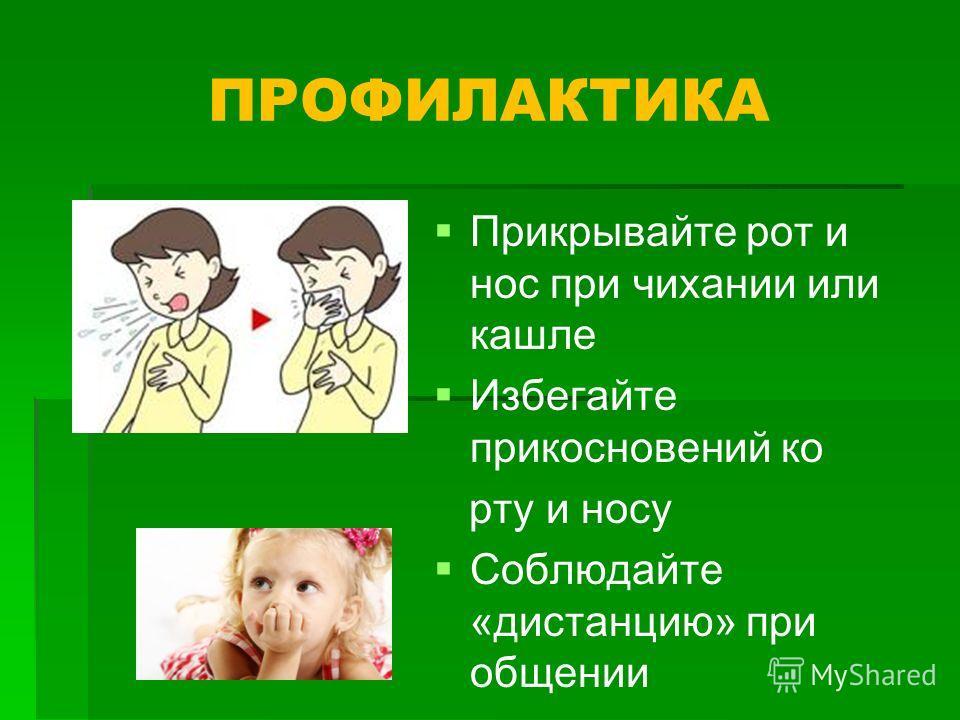 ПРОФИЛАКТИКА Прикрывайте рот и нос при чихании или кашле Избегайте прикосновений ко рту и носу Соблюдайте «дистанцию» при общении