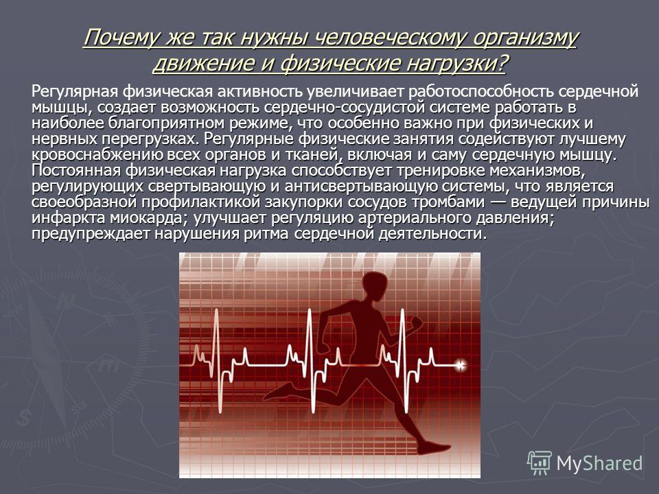 Почему же так нужны человеческому организму движение и физические нагрузки? мышцы, создает возможность сердечно-сосудистой системе работать в наиболее благоприятном режиме, что особенно важно при физических и нервных перегрузках. Регулярные физически