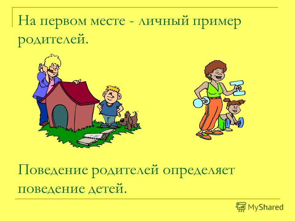 На первом месте - личный пример родителей. Поведение родителей определяет поведение детей.