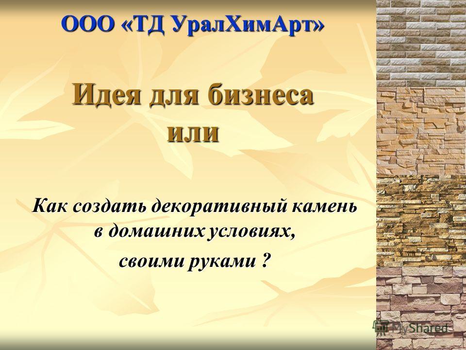 ООО «ТД УралХимАрт» Идея для бизнеса или Как создать декоративный камень в домашних условиях, своими руками ?
