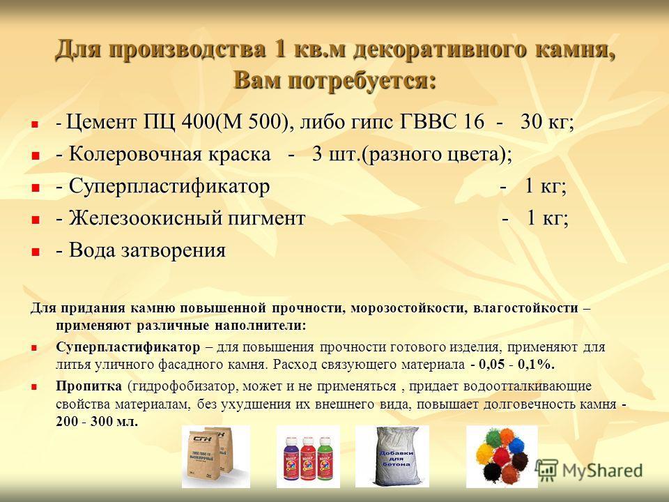 Для производства 1 кв.м декоративного камня, Вам потребуется: - Цемент ПЦ 400(М 500), либо гипс ГВВС 16 - 30 кг; - Цемент ПЦ 400(М 500), либо гипс ГВВС 16 - 30 кг; - Колеровочная краска - 3 шт.(разного цвета); - Колеровочная краска - 3 шт.(разного цв