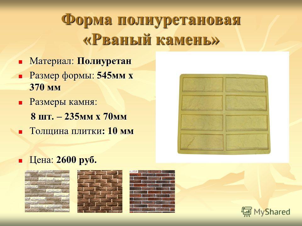 Форма полиуретановая «Рваный камень» Материал: Полиуретан Материал: Полиуретан Размер формы: 545мм х 370 мм Размер формы: 545мм х 370 мм Размеры камня: Размеры камня: 8 шт. – 235мм х 70мм 8 шт. – 235мм х 70мм Толщина плитки: 10 мм Толщина плитки: 10