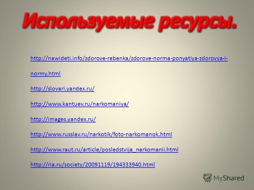 http://nawideti.info/zdorove-rebenka/zdorove-norma-ponyatiya-zdorovya-i- normy.html http://slovari.yandex.ru/ http://www.kantuev.ru/narkomaniya/ http://images.yandex.ru/ http://www.russlav.ru/narkotik/foto-narkomanok.html http://www.raut.ru/article/p