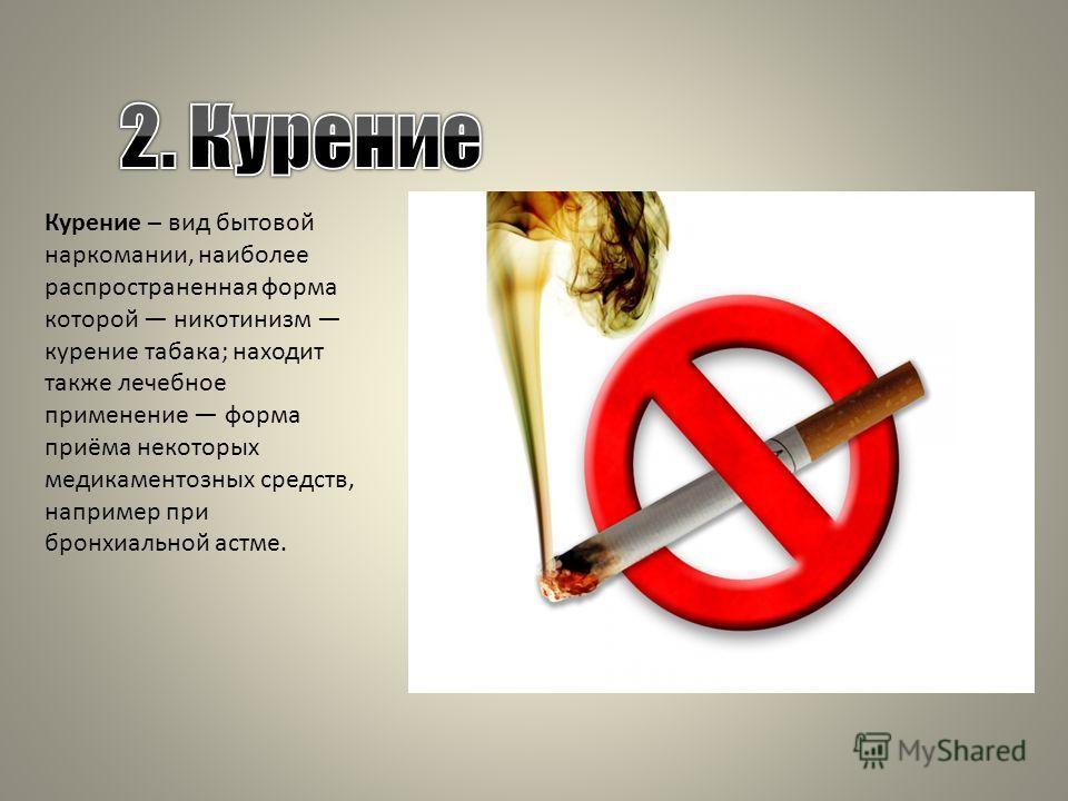 Курение – вид бытовой наркомании, наиболее распространенная форма которой никотинизм курение табака; находит также лечебное применение форма приёма некоторых медикаментозных средств, например при бронхиальной астме.