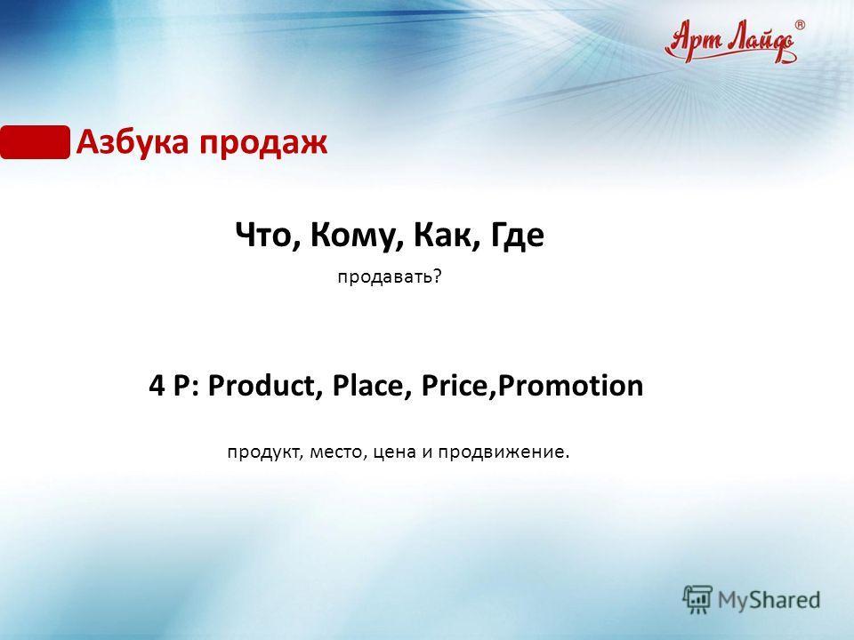 Азбука продаж Что, Кому, Как, Где продавать? 4 Р: Рroduct, Рlace, Рrice,Рromotion продукт, место, цена и продвижение.