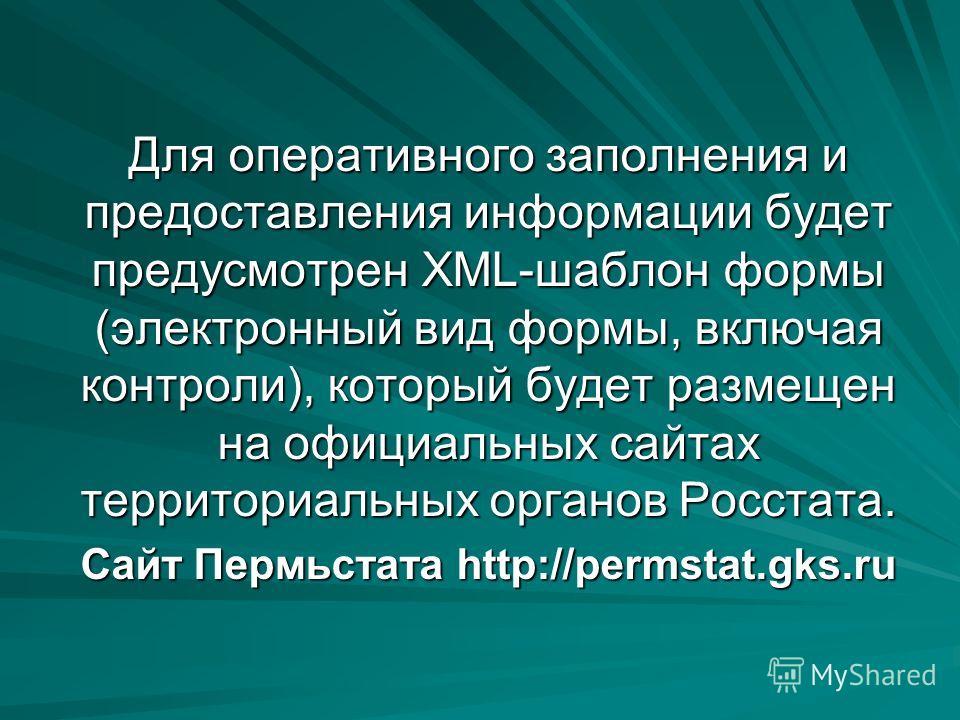 Для оперативного заполнения и предоставления информации будет предусмотрен XML-шаблон формы (электронный вид формы, включая контроли), который будет размещен на официальных сайтах территориальных органов Росстата. Сайт Пермьстата http://permstat.gks.