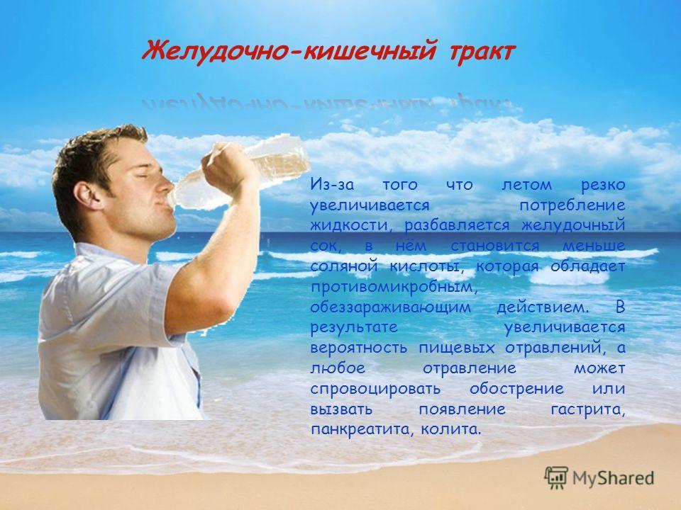 Из-за того что летом резко увеличивается потребление жидкости, разбавляется желудочный сок, в нём становится меньше соляной кислоты, которая обладает противомикробным, обеззараживающим действием. В результате увеличивается вероятность пищевых отравле