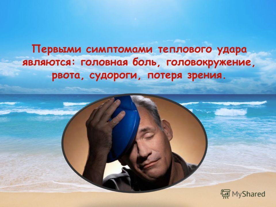 Первыми симптомами теплового удара являются: головная боль, головокружение, рвота, судороги, потеря зрения.