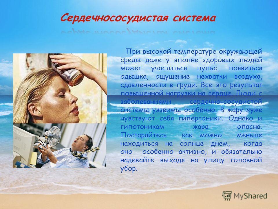 При высокой температуре окружающей среды даже у вполне здоровых людей может участиться пульс, появиться одышка, ощущение нехватки воздуха, сдавленности в груди. Все это результат повышенной нагрузки на сердце. Люди с заболеваниями сердечно-сосудистой