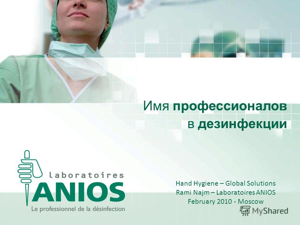 Имя профессионалов в дезинфекции Hand Hygiene – Global Solutions Rami Najm – Laboratoires ANIOS February 2010 - Moscow