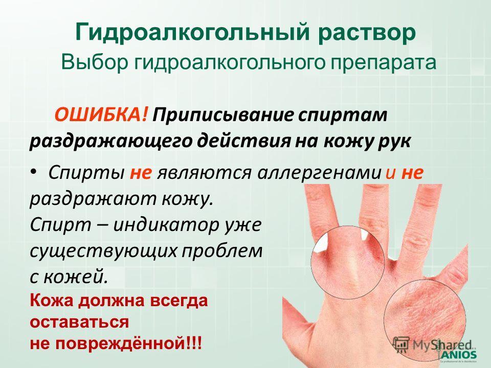 Гидроалкогольный раствор Выбор гидроалкогольного препарата ОШИБКА! Приписывание спиртам раздражающего действия на кожу рук Спирты не являются аллергенами и не раздражают кожу. Спирт – индикатор уже существующих проблем с кожей. Кожа должна всегда ост