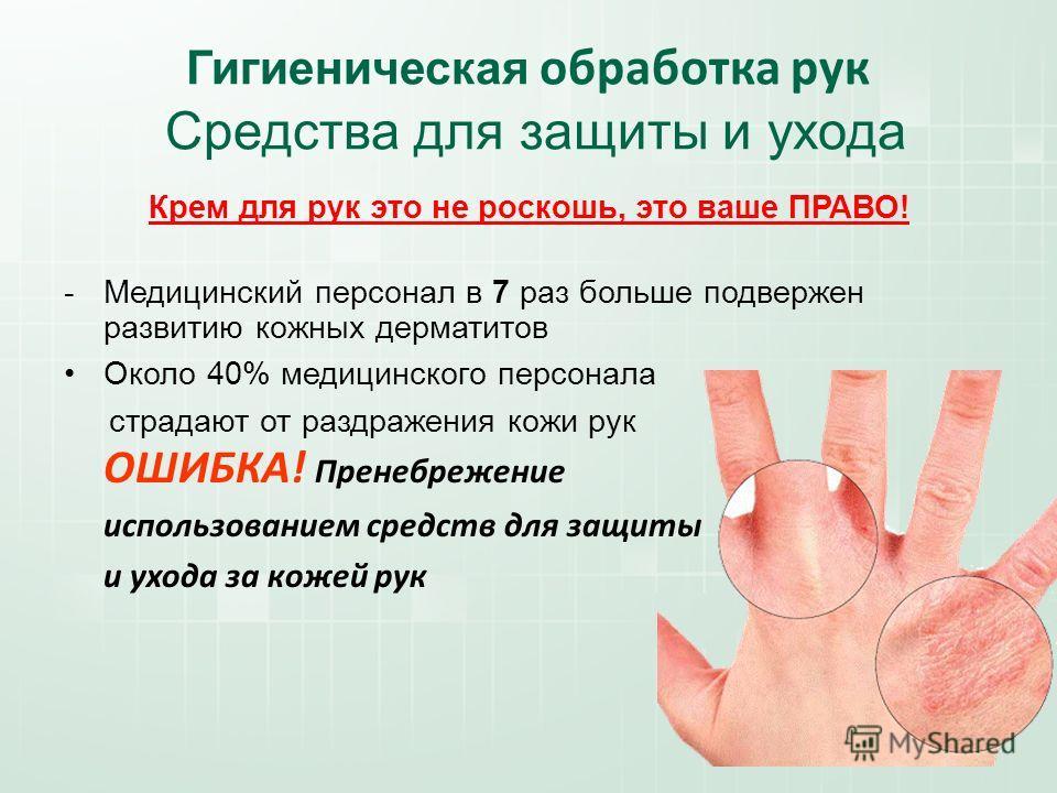 Гигиеническая обработка рук Средства для защиты и ухода Крем для рук это не роскошь, это ваше ПРАВО! -Медицинский персонал в 7 раз больше подвержен развитию кожных дерматитов Около 40% медицинского персонала страдают от раздражения кожи рук ОШИБКА! П