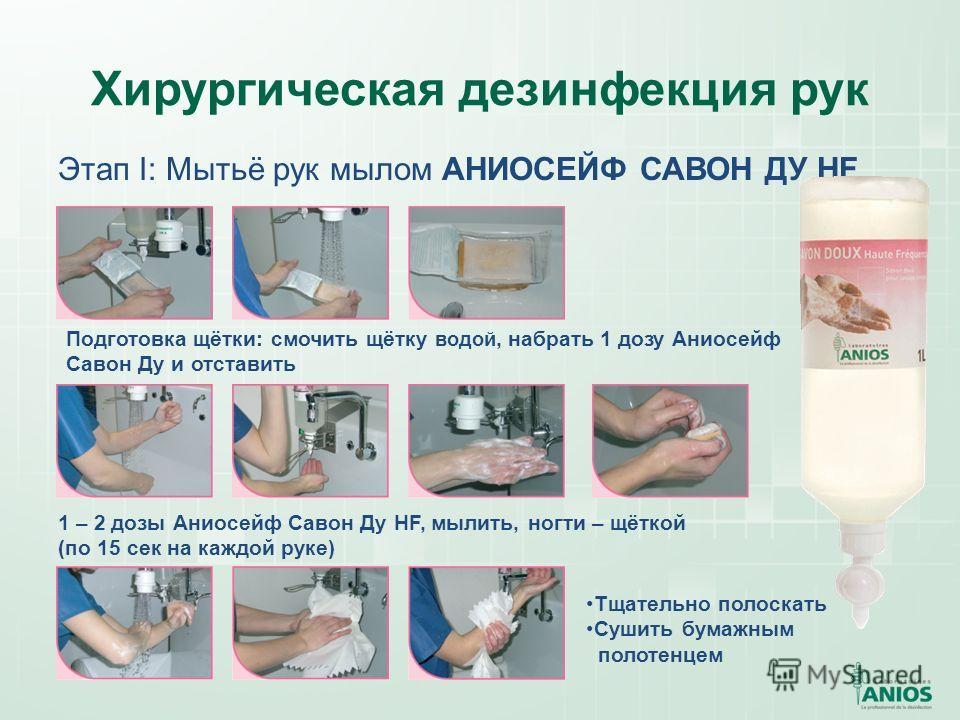 Хирургическая дезинфекция рук Этап I: Мытьё рук мылом АНИОСЕЙФ САВОН ДУ HF 1 – 2 дозы Аниосейф Савон Ду HF, мылить, ногти – щёткой (по 15 сек на каждой руке) Подготовка щётки: смочить щётку водой, набрать 1 дозу Аниосейф Савон Ду и отставить Тщательн