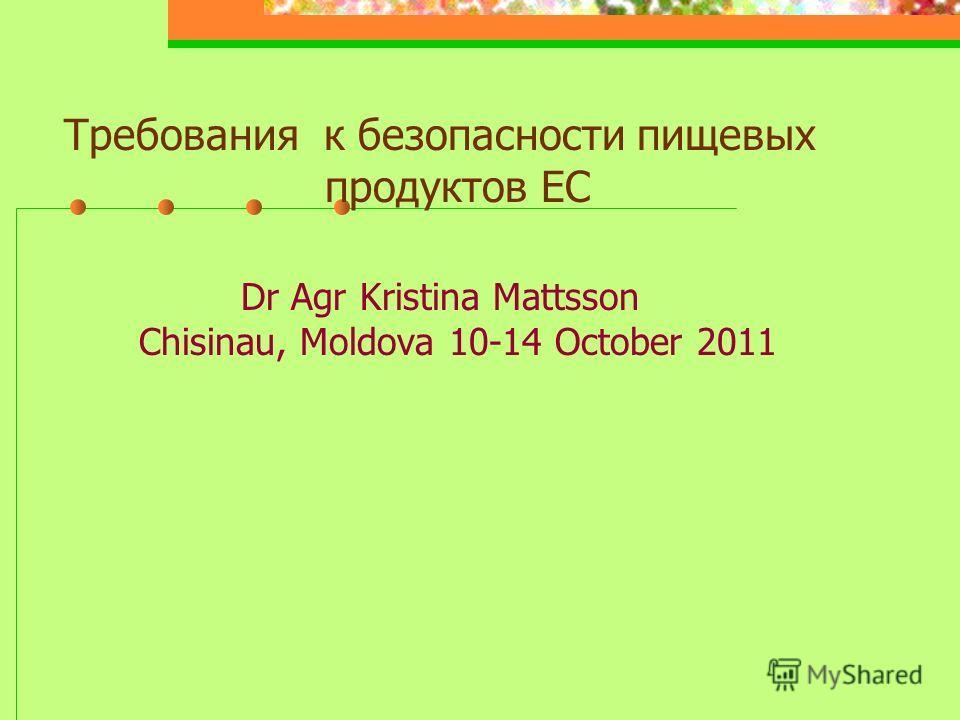 Требования к безопасности пищевых продуктов ЕС Dr Agr Kristina Mattsson Chisinau, Moldova 10-14 October 2011
