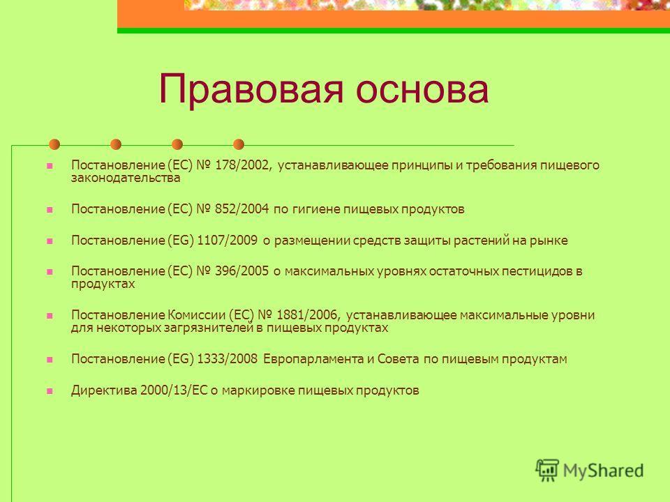 Правовая основа Постановление (ЕС) 178/2002, устанавливающее принципы и требования пищевого законодательства Постановление (ЕС) 852/2004 по гигиене пищевых продуктов Постановление (EG) 1107/2009 о размещении средств защиты растений на рынке Постановл